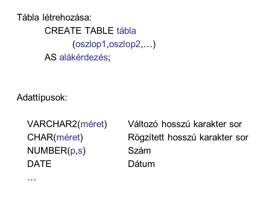 Tábla létrehozása: CREATE TABLE tábla (oszlop1,oszlop2,…) AS alákérdezés; Adattípusok: VARCHAR2(méret)Változó hosszú karakter sor CHAR(méret)Rögzített