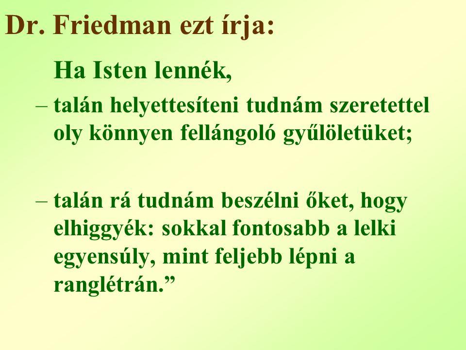 Dr. Friedman ezt írja: Ha Isten lennék, –talán helyettesíteni tudnám szeretettel oly könnyen fellángoló gyűlöletüket; –talán rá tudnám beszélni őket,