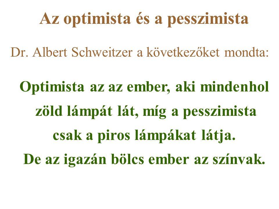 Az optimista és a pesszimista Dr. Albert Schweitzer a következőket mondta: Optimista az az ember, aki mindenhol zöld lámpát lát, míg a pesszimista csa