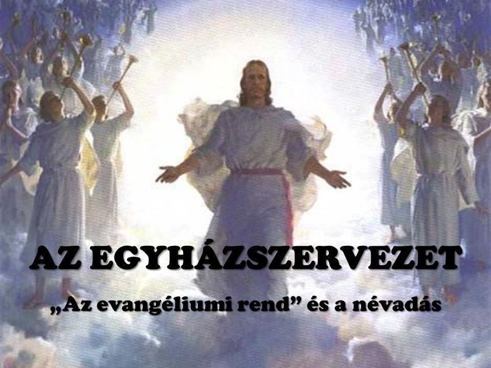 """""""Az evangéliumi rend és a névadás AZ EGYHÁZSZERVEZET"""