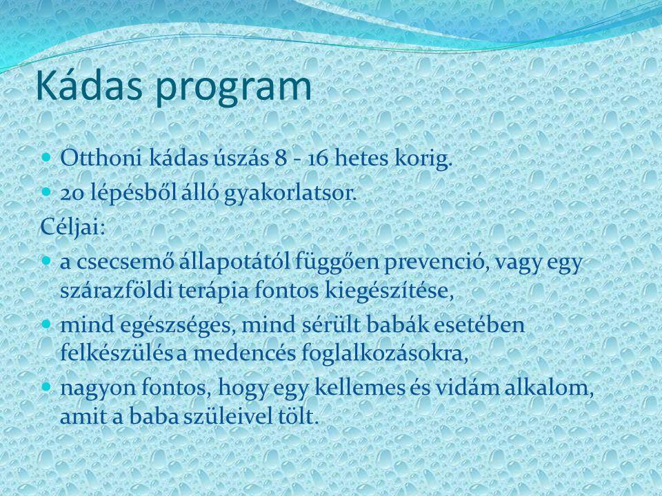 Kádas program Otthoni kádas úszás 8 - 16 hetes korig. 20 lépésből álló gyakorlatsor. Céljai: a csecsemő állapotától függően prevenció, vagy egy száraz