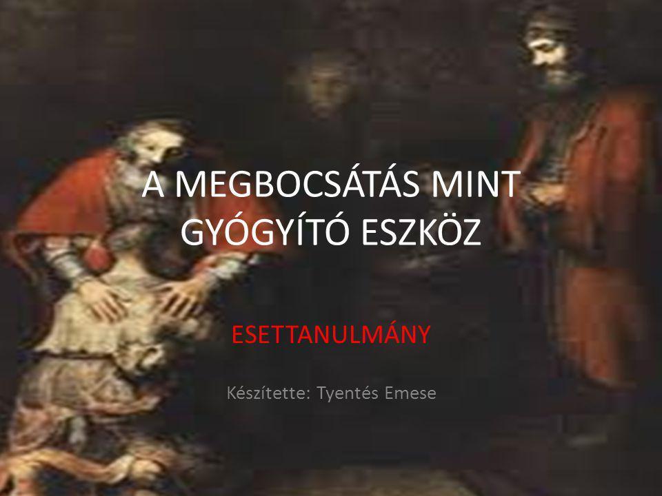 A MEGBOCSÁTÁS MINT GYÓGYÍTÓ ESZKÖZ ESETTANULMÁNY Készítette: Tyentés Emese