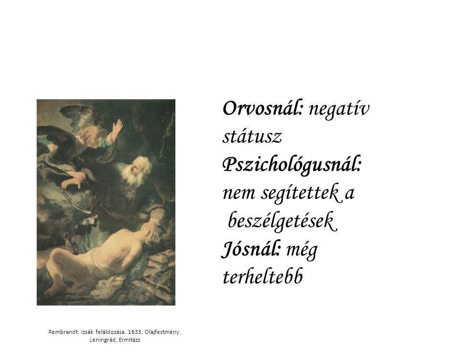 Rembrandt: Izsák feláldozása. 1635. Olajfestmény. Leningrád, Ermitázs Orvosnál: negatív státusz Pszichológusnál: nem segítettek a beszélgetések Jósnál