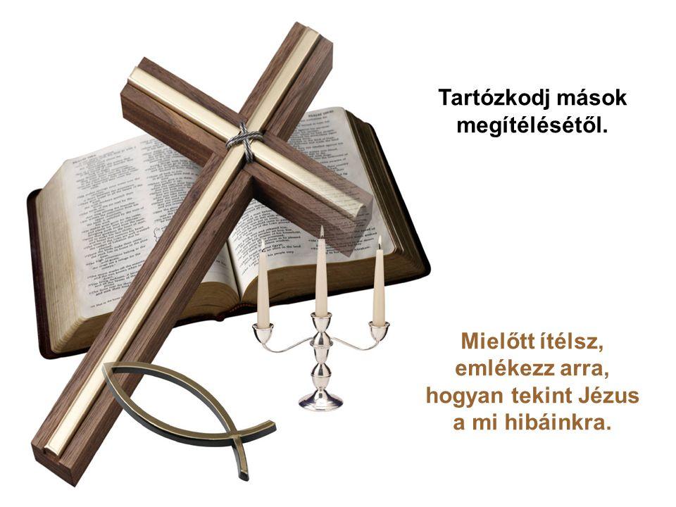 Tartózkodj mások megítélésétől. Mielőtt ítélsz, emlékezz arra, hogyan tekint Jézus a mi hibáinkra.