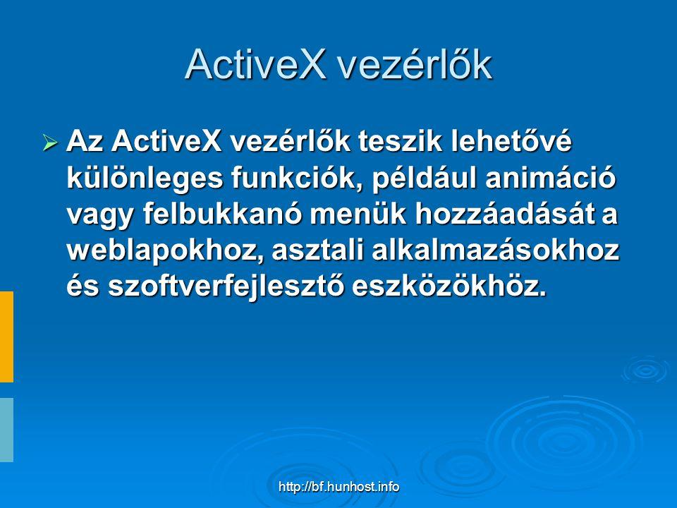 http://bf.hunhost.info ActiveX vezérlők  Az ActiveX vezérlők teszik lehetővé különleges funkciók, például animáció vagy felbukkanó menük hozzáadását a weblapokhoz, asztali alkalmazásokhoz és szoftverfejlesztő eszközökhöz.