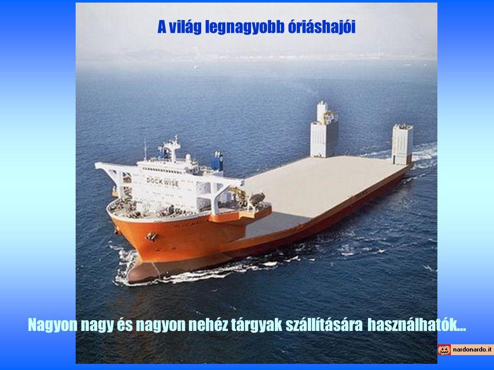 A világ legnagyobb óriáshajói Nagyon nagy és nagyon nehéz tárgyak szállítására használhatók…