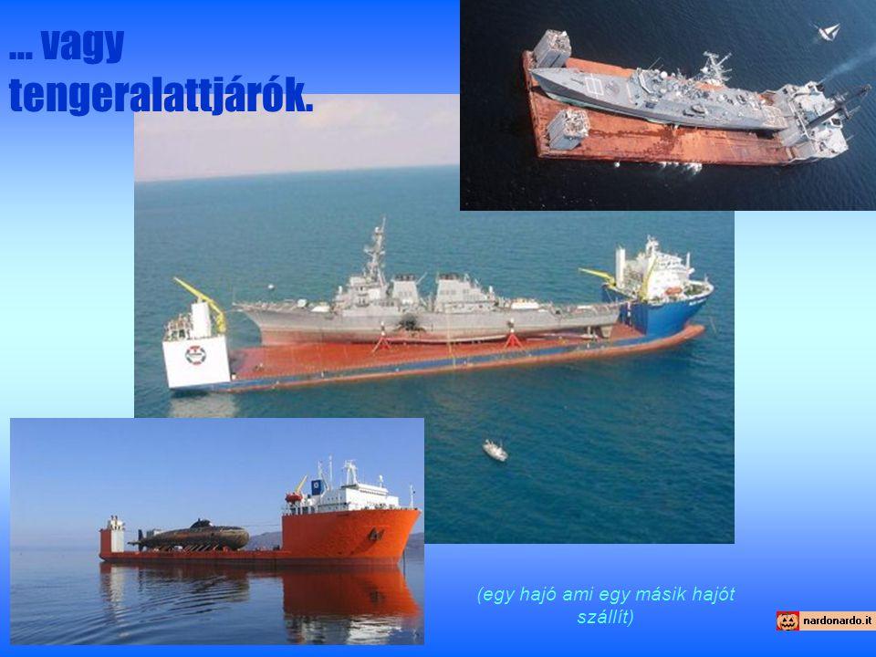 … vagy tengeralattjárók. (egy hajó ami egy másik hajót szállít)