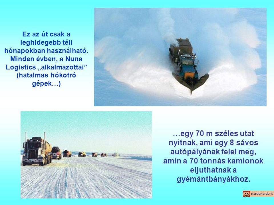 """Ez az út csak a leghidegebb téli hónapokban használható. Minden évben, a Nuna Logistics """"alkalmazottai"""" (hatalmas hókotró gépek…) …egy 70 m széles uta"""