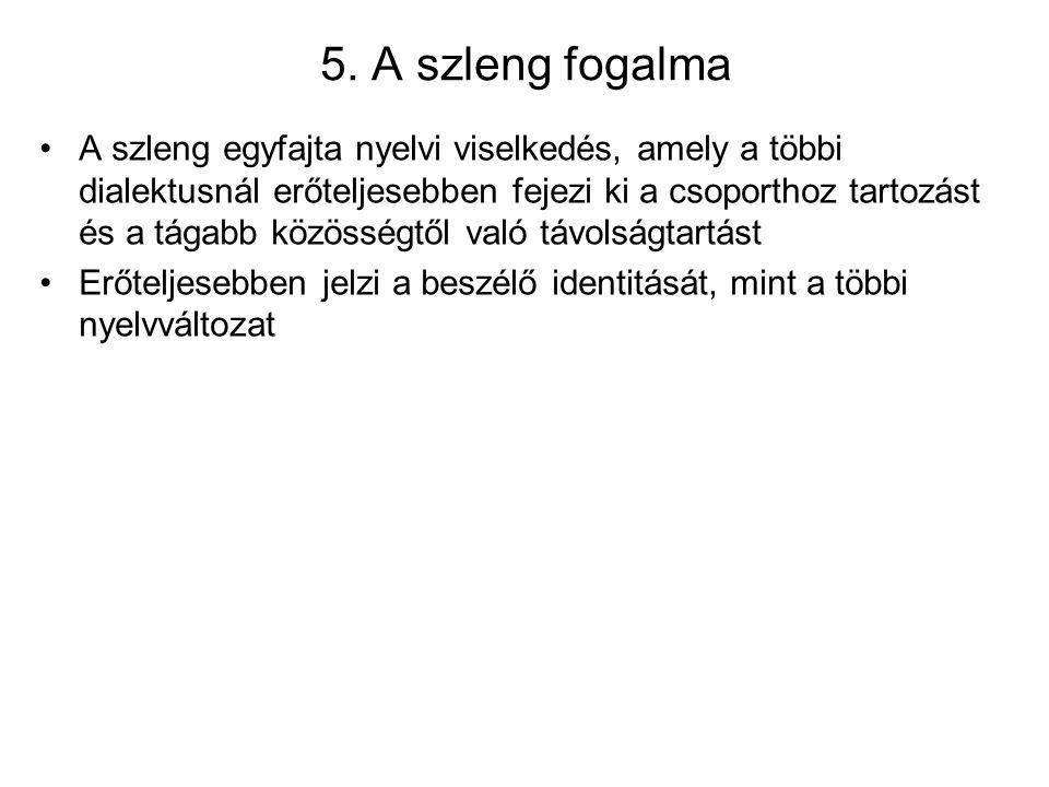 5. A szleng fogalma A szleng egyfajta nyelvi viselkedés, amely a többi dialektusnál erőteljesebben fejezi ki a csoporthoz tartozást és a tágabb közöss