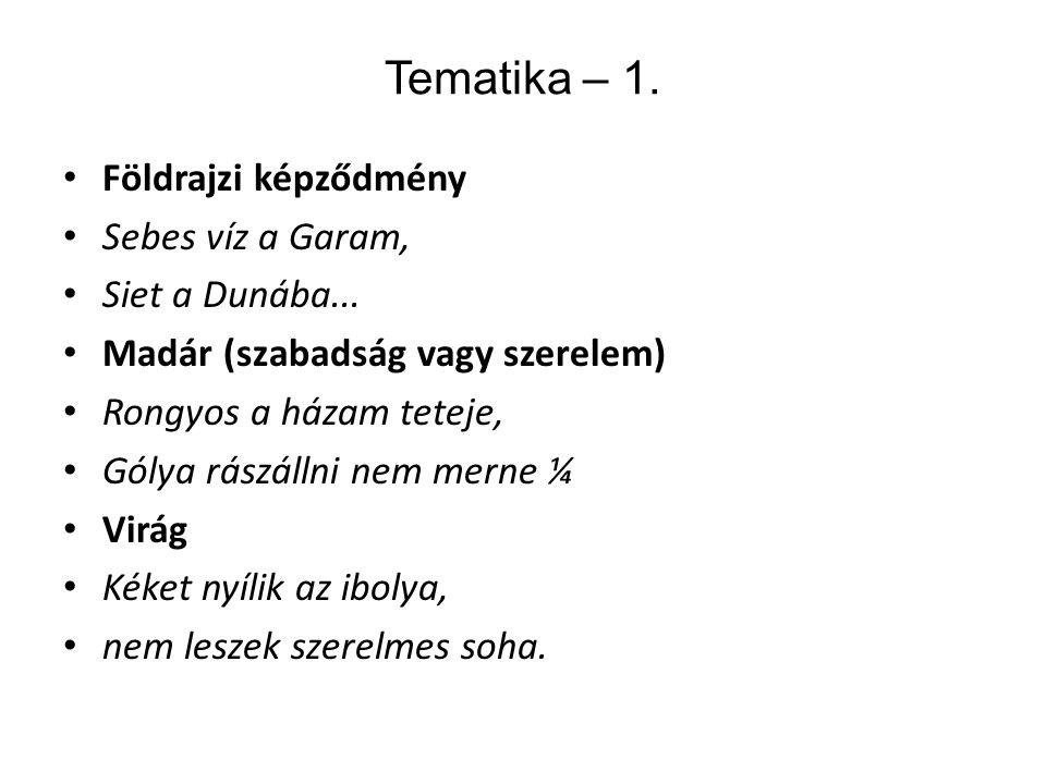 Tematika – 1. Földrajzi képződmény Sebes víz a Garam, Siet a Dunába... Madár (szabadság vagy szerelem) Rongyos a házam teteje, Gólya rászállni nem mer