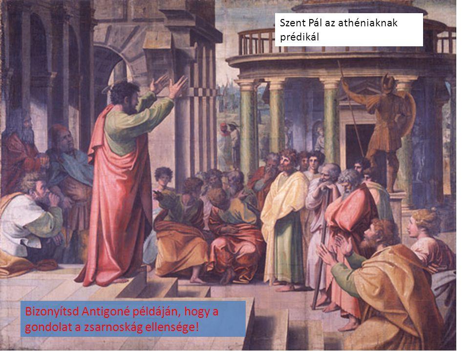 Bizonyítsd Antigoné példáján, hogy a gondolat a zsarnoskág ellensége! Szent Pál az athéniaknak prédikál
