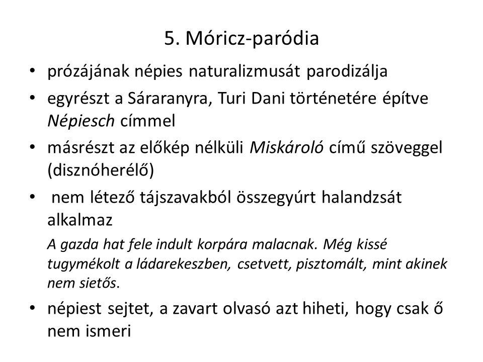 5. Móricz-paródia prózájának népies naturalizmusát parodizálja egyrészt a Sáraranyra, Turi Dani történetére építve Népiesch címmel másrészt az előkép