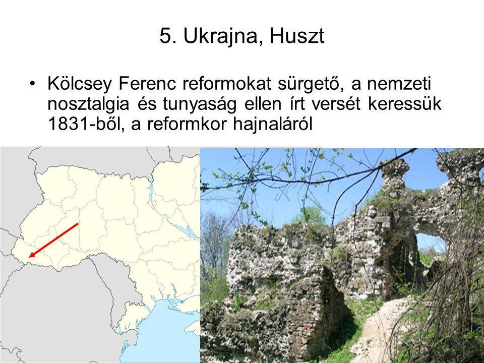 5. Ukrajna, Huszt Kölcsey Ferenc reformokat sürgető, a nemzeti nosztalgia és tunyaság ellen írt versét keressük 1831-ből, a reformkor hajnaláról