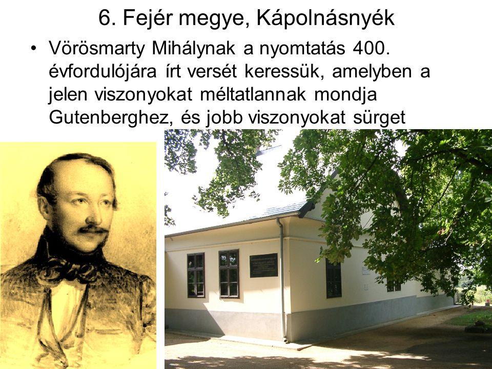 6. Fejér megye, Kápolnásnyék Vörösmarty Mihálynak a nyomtatás 400. évfordulójára írt versét keressük, amelyben a jelen viszonyokat méltatlannak mondja