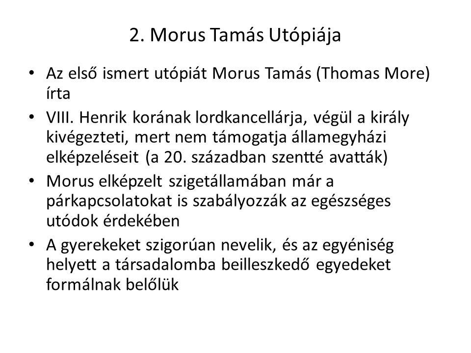 2. Morus Tamás Utópiája Az első ismert utópiát Morus Tamás (Thomas More) írta VIII. Henrik korának lordkancellárja, végül a király kivégezteti, mert n