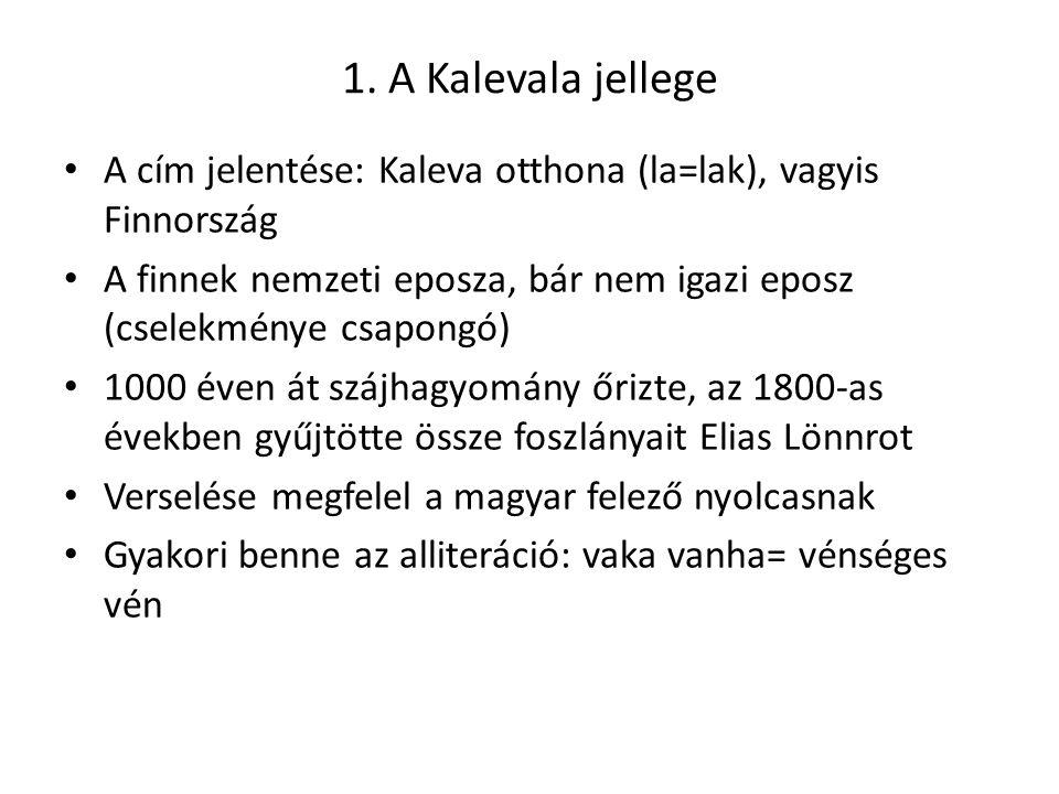 1. A Kalevala jellege A cím jelentése: Kaleva otthona (la=lak), vagyis Finnország A finnek nemzeti eposza, bár nem igazi eposz (cselekménye csapongó)