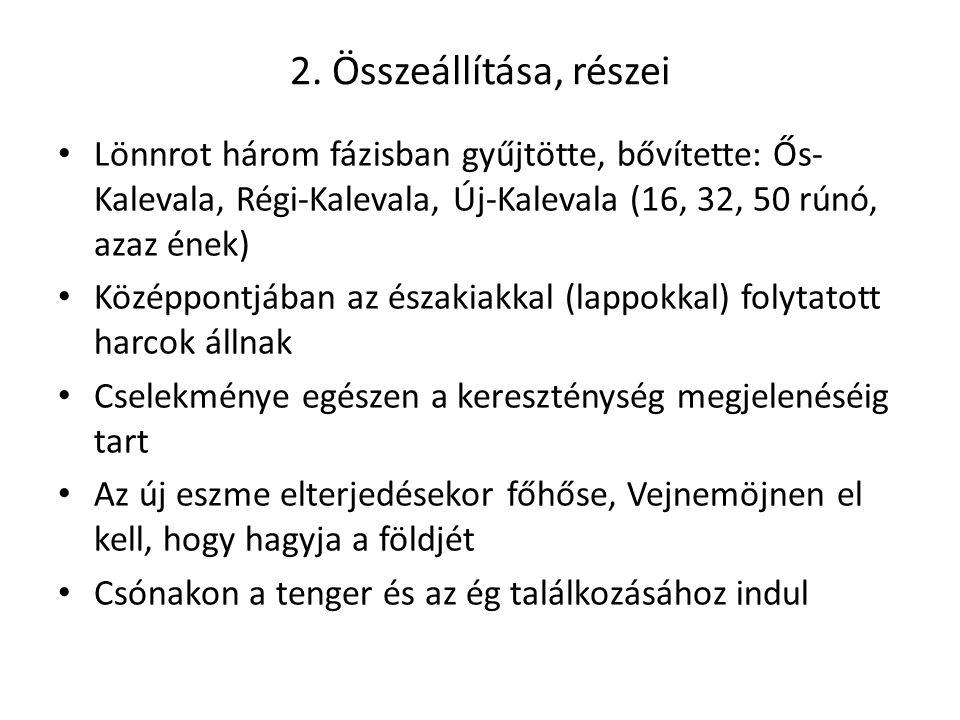 2. Összeállítása, részei Lönnrot három fázisban gyűjtötte, bővítette: Ős- Kalevala, Régi-Kalevala, Új-Kalevala (16, 32, 50 rúnó, azaz ének) Középpontj
