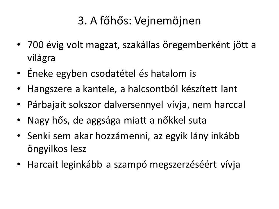 3. A főhős: Vejnemöjnen 700 évig volt magzat, szakállas öregemberként jött a világra Éneke egyben csodatétel és hatalom is Hangszere a kantele, a halc