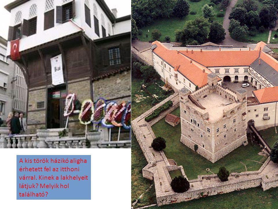 A kis török házikó aligha érhetett fel az itthoni várral. Kinek a lakhelyeit látjuk? Melyik hol található?