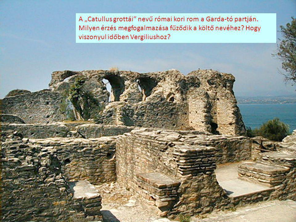 """A """"Catullus grottái"""" nevű római kori rom a Garda-tó partján. Milyen érzés megfogalmazása fűződik a költő nevéhez? Hogy viszonyul időben Vergiliushoz?"""