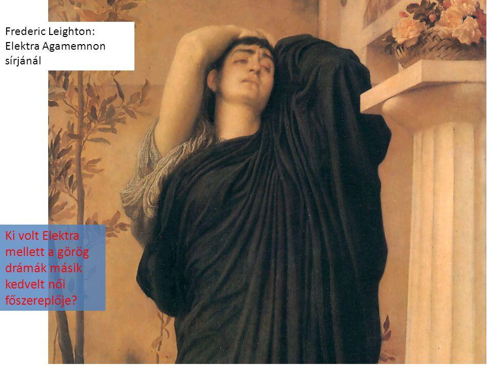 Frederic Leighton: Elektra Agamemnon sírjánál Ki volt Elektra mellett a görög drámák másik kedvelt női főszereplője?