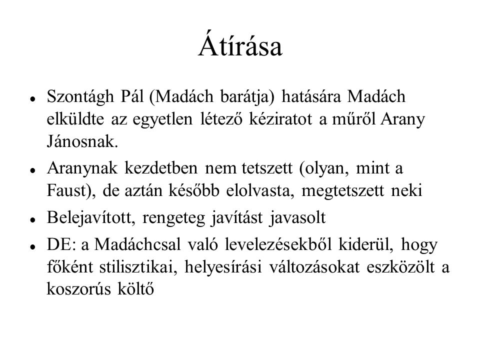 Átírása Szontágh Pál (Madách barátja) hatására Madách elküldte az egyetlen létező kéziratot a műről Arany Jánosnak. Aranynak kezdetben nem tetszett (o