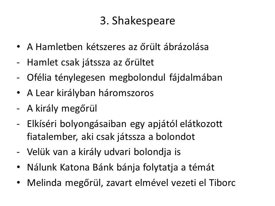 3. Shakespeare A Hamletben kétszeres az őrült ábrázolása -Hamlet csak játssza az őrültet -Ofélia ténylegesen megbolondul fájdalmában A Lear királyban