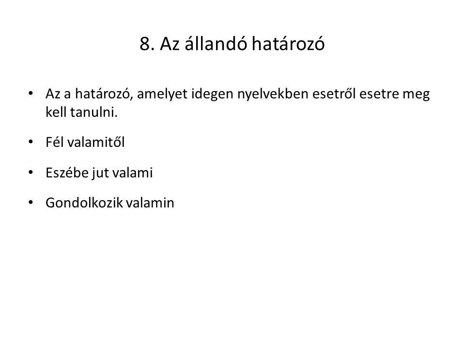 8. Az állandó határozó Az a határozó, amelyet idegen nyelvekben esetről esetre meg kell tanulni. Fél valamitől Eszébe jut valami Gondolkozik valamin