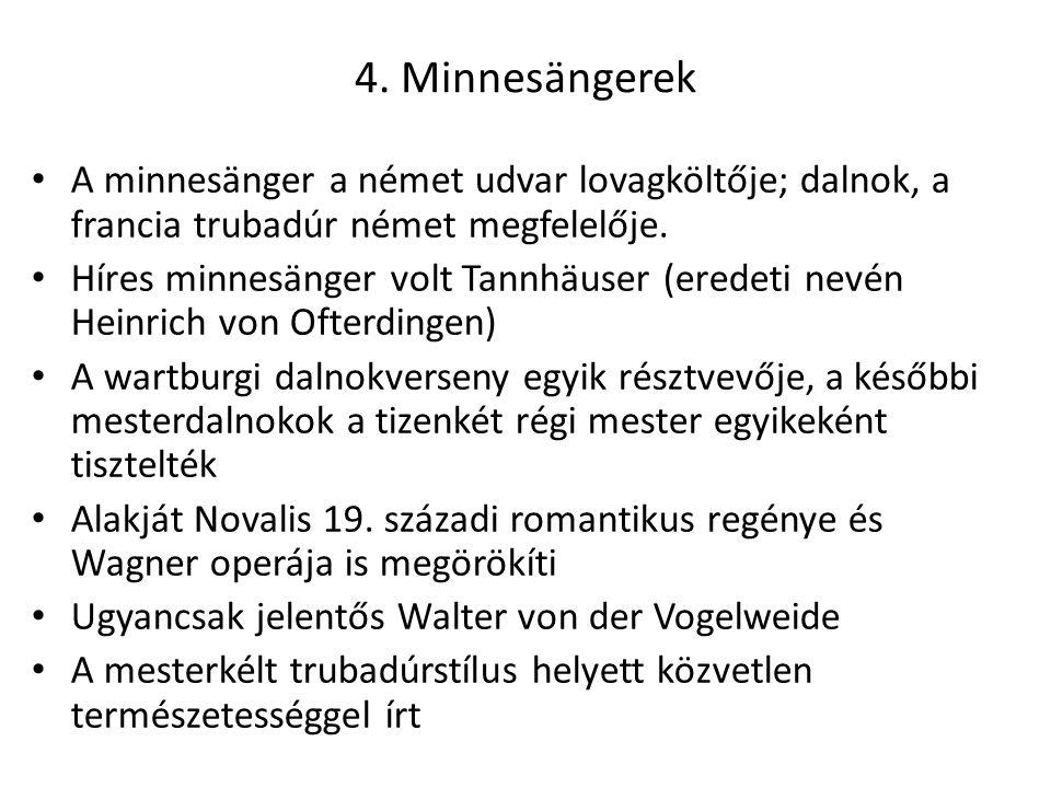 4. Minnesängerek A minnesänger a német udvar lovagköltője; dalnok, a francia trubadúr német megfelelője. Híres minnesänger volt Tannhäuser (eredeti ne