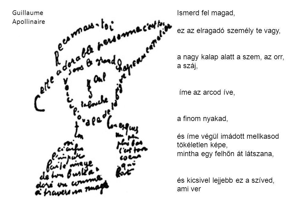 Guillaume Apollinaire Ismerd fel magad, ez az elragadó személy te vagy, a nagy kalap alatt a szem, az orr, a száj, íme az arcod íve, a finom nyakad, é