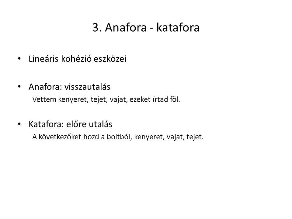 3. Anafora - katafora Lineáris kohézió eszközei Anafora: visszautalás Vettem kenyeret, tejet, vajat, ezeket írtad föl. Katafora: előre utalás A követk