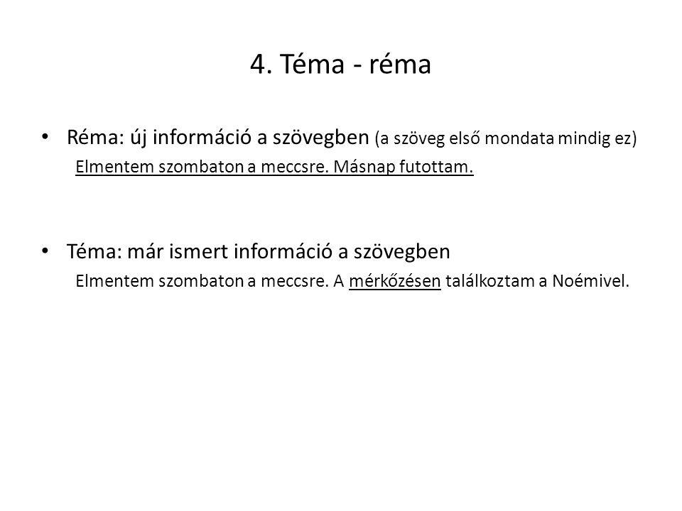 4. Téma - réma Réma: új információ a szövegben (a szöveg első mondata mindig ez) Elmentem szombaton a meccsre. Másnap futottam. Téma: már ismert infor