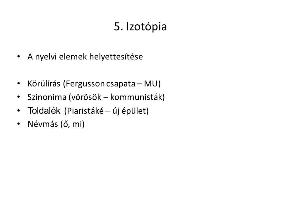 5. Izotópia A nyelvi elemek helyettesítése Körülírás (Fergusson csapata – MU) Szinonima (vörösök – kommunisták) Toldalék (Piaristáké – új épület) Névm