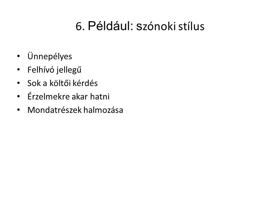 6. Például: s zónoki stílus Ünnepélyes Felhívó jellegű Sok a költői kérdés Érzelmekre akar hatni Mondatrészek halmozása