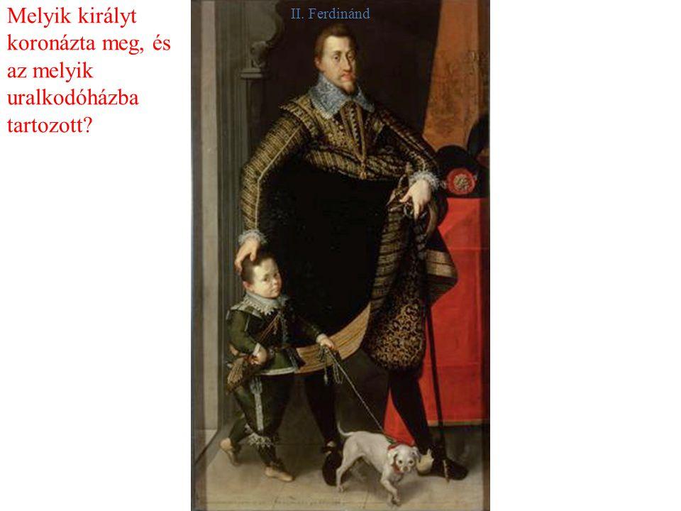 Melyik királyt koronázta meg, és az melyik uralkodóházba tartozott II. Ferdinánd