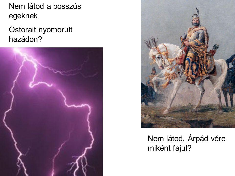 Nem látod, Árpád vére miként fajul Nem látod a bosszús egeknek Ostorait nyomorult hazádon