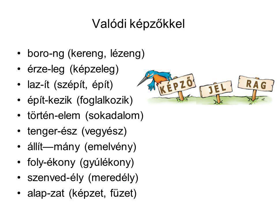 Valódi képzőkkel boro-ng (kereng, lézeng) érze-leg (képzeleg) laz-ít (szépít, épít) épít-kezik (foglalkozik) történ-elem (sokadalom) tenger-ész (vegyé