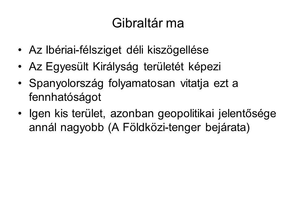 Gibraltár ma Az Ibériai-félsziget déli kiszögellése Az Egyesült Királyság területét képezi Spanyolország folyamatosan vitatja ezt a fennhatóságot Igen kis terület, azonban geopolitikai jelentősége annál nagyobb (A Földközi-tenger bejárata)