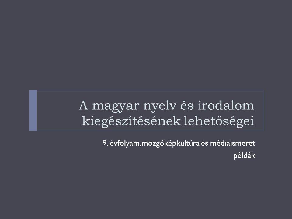 A magyar nyelv és irodalom kiegészítésének lehetőségei 9. évfolyam, mozgóképkultúra és médiaismeret példák