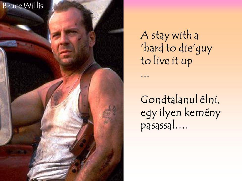 A stay with a 'hard to die'guy to live it up...Gondtalanul élni, egy ilyen kemény pasassal….
