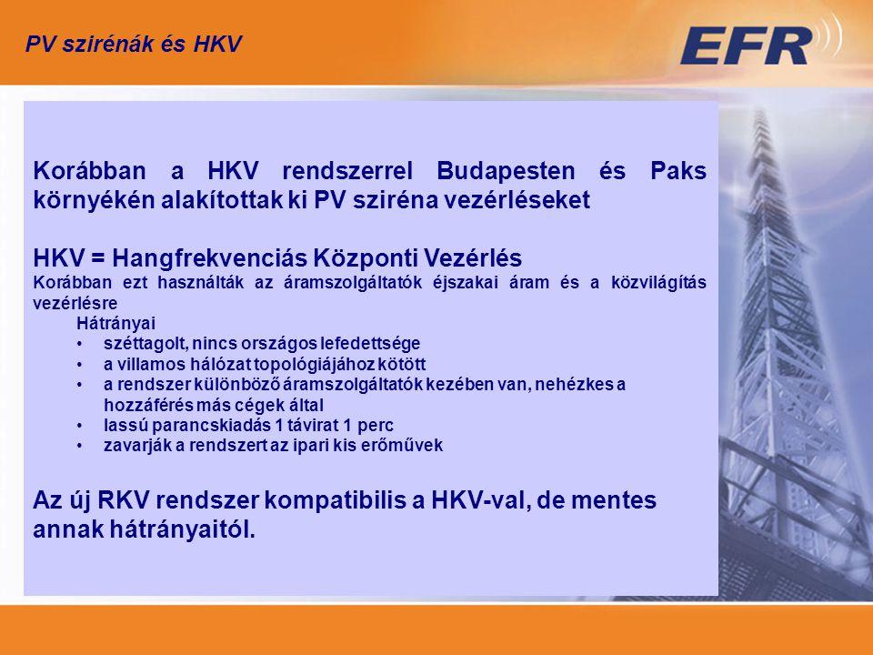 PV szirénák és HKV Korábban a HKV rendszerrel Budapesten és Paks környékén alakítottak ki PV sziréna vezérléseket HKV = Hangfrekvenciás Központi Vezérlés Korábban ezt használták az áramszolgáltatók éjszakai áram és a közvilágítás vezérlésre Hátrányai széttagolt, nincs országos lefedettsége a villamos hálózat topológiájához kötött a rendszer különböző áramszolgáltatók kezében van, nehézkes a hozzáférés más cégek által lassú parancskiadás 1 távirat 1 perc zavarják a rendszert az ipari kis erőművek Az új RKV rendszer kompatibilis a HKV-val, de mentes annak hátrányaitól.