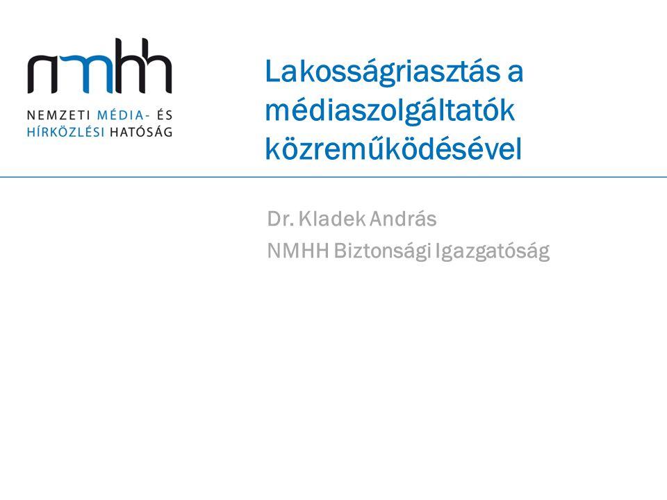 Lakosságriasztás a médiaszolgáltatók közreműködésével Dr. Kladek András NMHH Biztonsági Igazgatóság