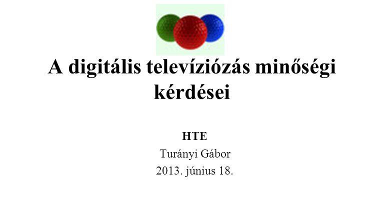 A digitális televíziózás minőségi kérdései HTE Turányi Gábor 2013. június 18.