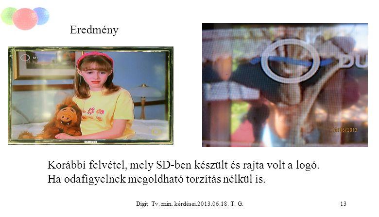 Digit Tv. min. kérdései.2013.06.18. T. G.13 Eredmény Korábbi felvétel, mely SD-ben készült és rajta volt a logó. Ha odafigyelnek megoldható torzítás n