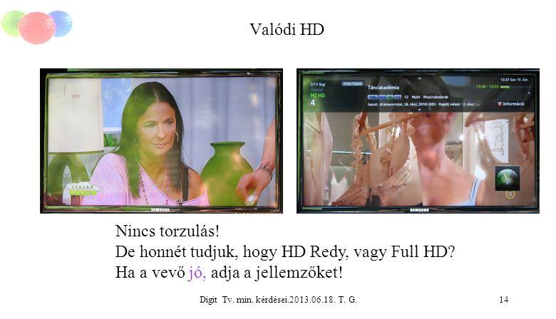 Digit Tv. min. kérdései.2013.06.18. T. G.14 Valódi HD Nincs torzulás! De honnét tudjuk, hogy HD Redy, vagy Full HD? Ha a vevő jó, adja a jellemzőket!