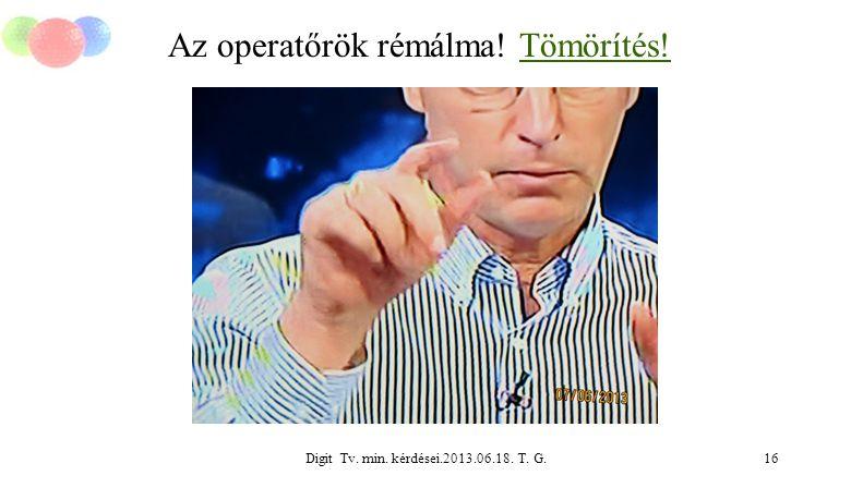 Digit Tv. min. kérdései.2013.06.18. T. G.16 Az operatőrök rémálma! Tömörítés!