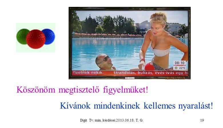 Digit Tv. min. kérdései.2013.06.18. T. G.19 Köszönöm megtisztelő figyelmüket! Kívánok mindenkinek kellemes nyaralást!