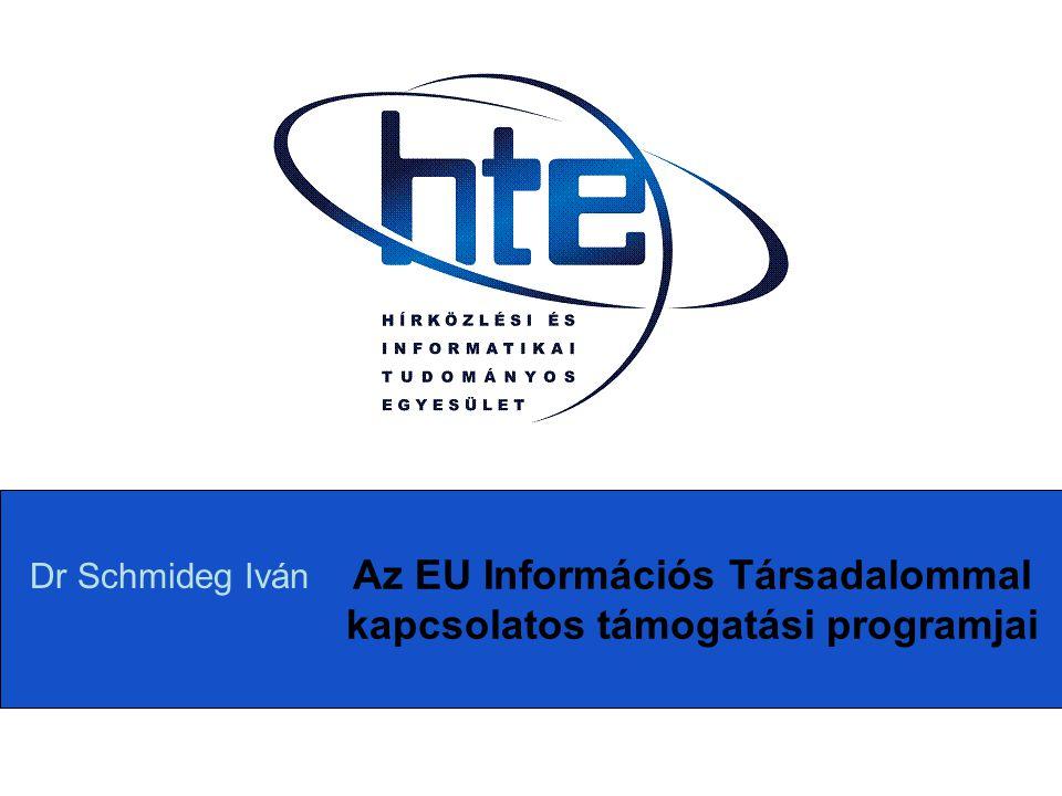 Az EU Információs Társadalommal kapcsolatos támogatási programjai Dr Schmideg Iván