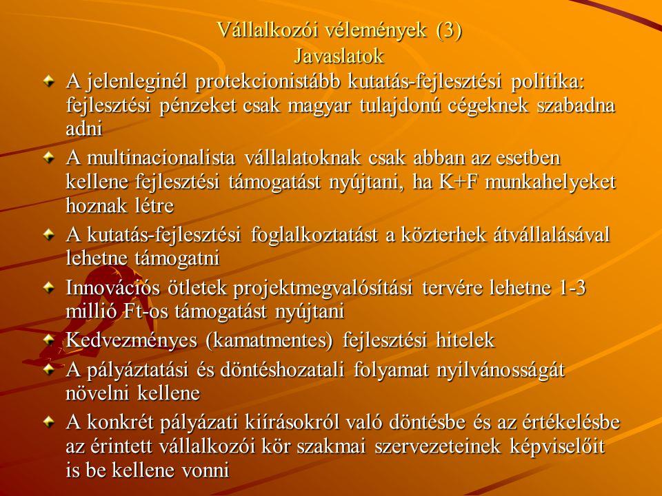 Vállalkozói vélemények (3) Javaslatok A jelenleginél protekcionistább kutatás-fejlesztési politika: fejlesztési pénzeket csak magyar tulajdonú cégeknek szabadna adni A multinacionalista vállalatoknak csak abban az esetben kellene fejlesztési támogatást nyújtani, ha K+F munkahelyeket hoznak létre A kutatás-fejlesztési foglalkoztatást a közterhek átvállalásával lehetne támogatni Innovációs ötletek projektmegvalósítási tervére lehetne 1-3 millió Ft-os támogatást nyújtani Kedvezményes (kamatmentes) fejlesztési hitelek A pályáztatási és döntéshozatali folyamat nyilvánosságát növelni kellene A konkrét pályázati kiírásokról való döntésbe és az értékelésbe az érintett vállalkozói kör szakmai szervezeteinek képviselőit is be kellene vonni