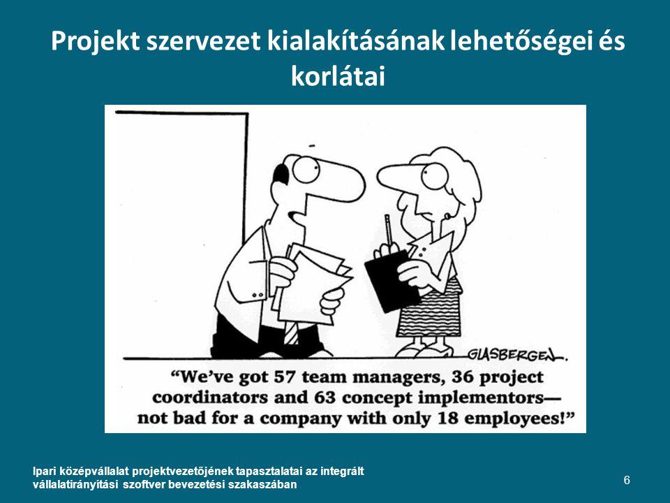Projekt szervezet kialakításának lehetőségei és korlátai Ipari középvállalat projektvezetőjének tapasztalatai az integrált vállalatirányítási szoftver bevezetési szakaszában 6